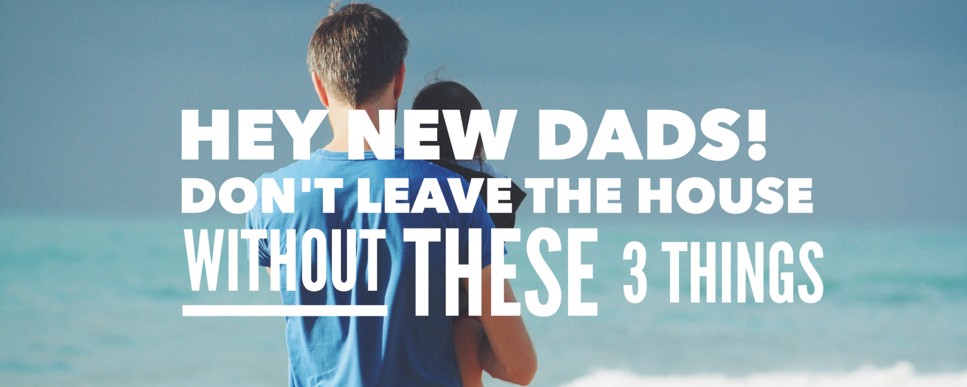 new dads, don't leave the house, new father, advice, help i'm a dad, becoming a father, tips,