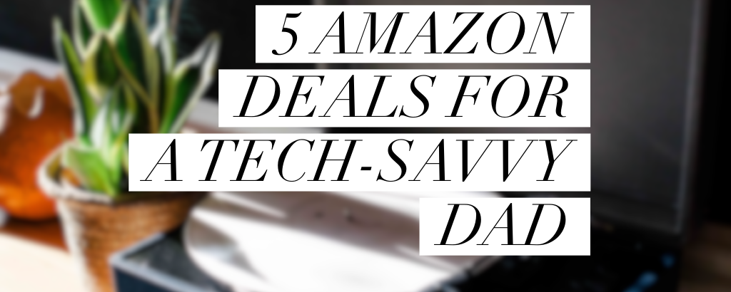tech savvy dad, tech dad, gifts, nerdy dad, amazon deals, for dad, father's day, what should i get my dad, tecchy dad